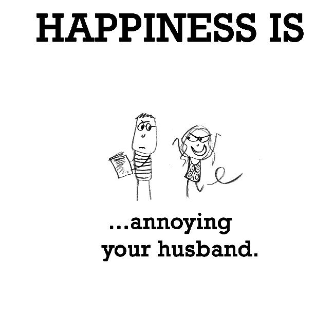 Happiness is, annoying your husband.
