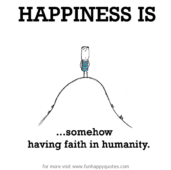 Happiness is, somehow having faith in humanity.