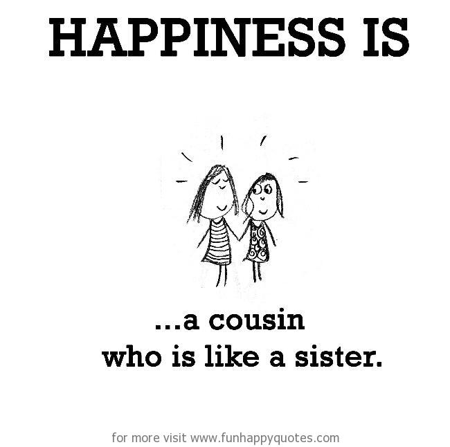 Happiness is, a cousin who is like a sister.