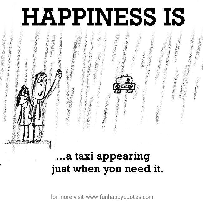 Happiness is, a taxi appearing just when you need it.