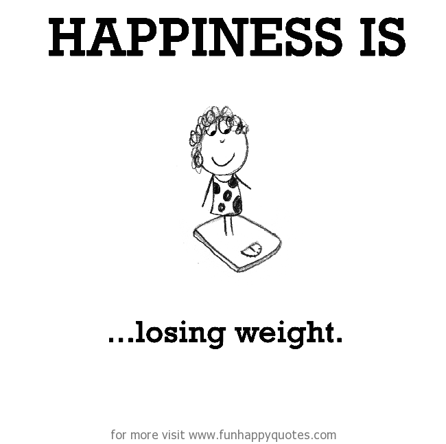 Happiness is, losing weight.
