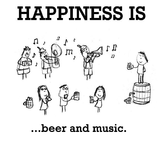 Happiness is, beer and music.
