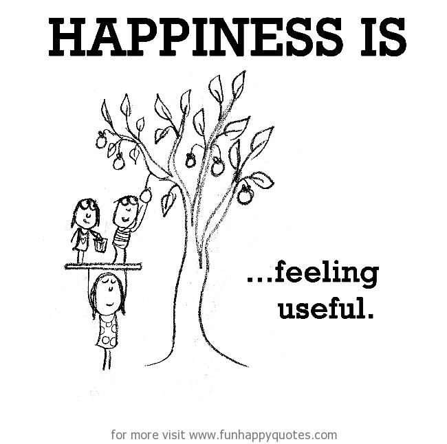 Happiness is, feeling useful.