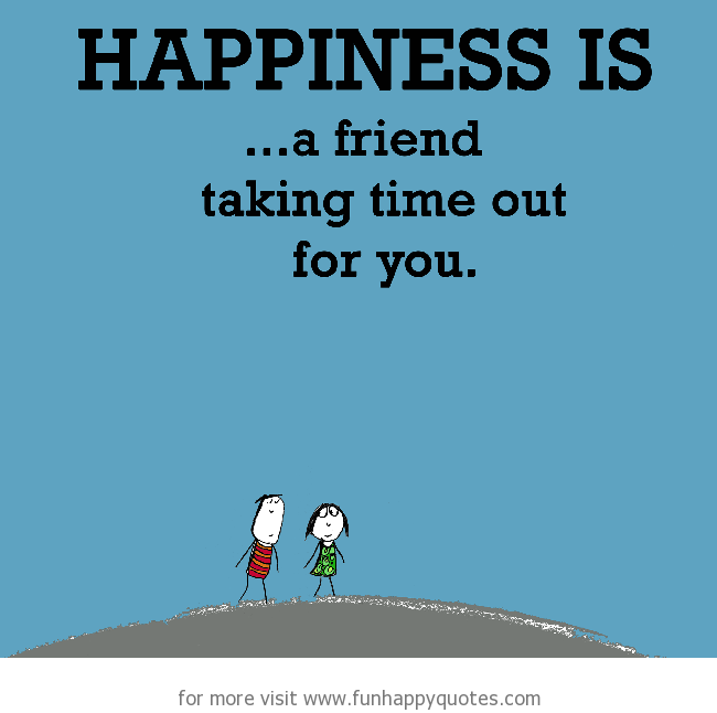 Happiness is, a friend taking time out for you.