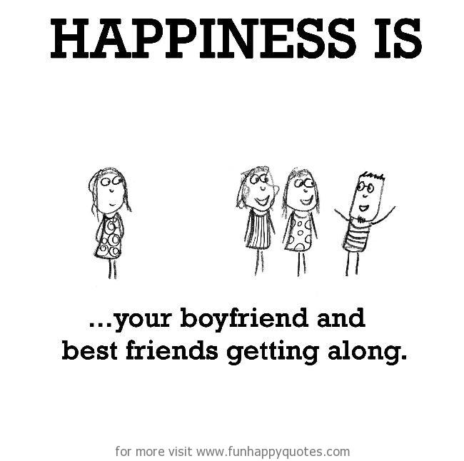 Happiness is, your boyfriend and best friends getting along.