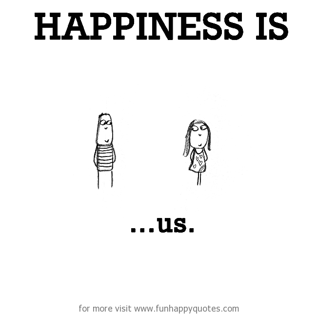 Happiness is, us.