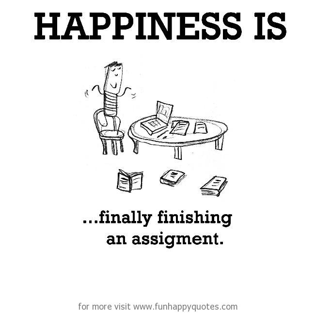 Happiness is, finally finishing an assignment.