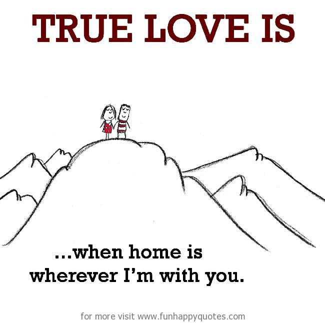 True Love is, when home is wherever I'm with you.