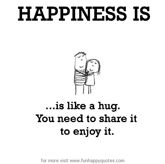 Happiness is, is like a hug.