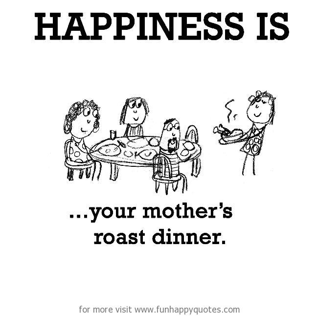Happiness is, your mother's roast dinner.