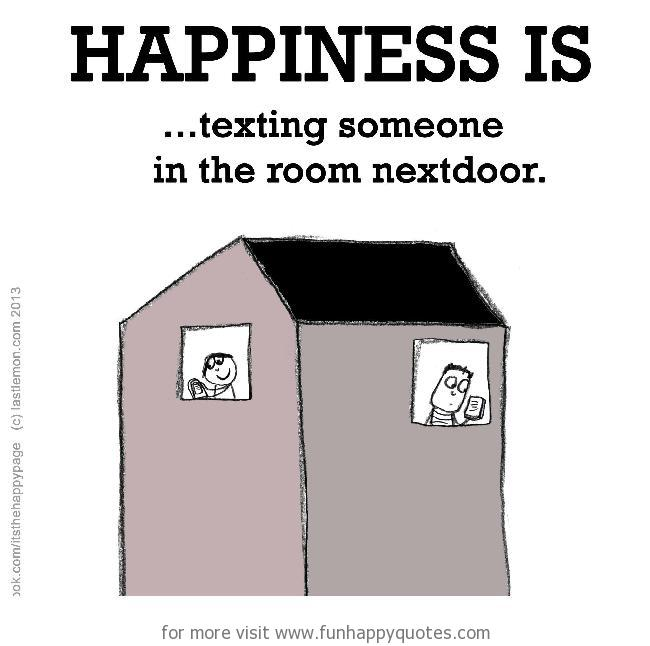 Happiness is, texting someone in the room next door.