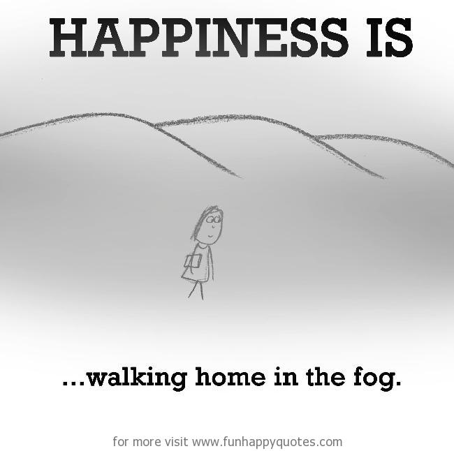 Happiness is, walking home in the fog.