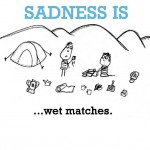 Sadness is, wet matches.