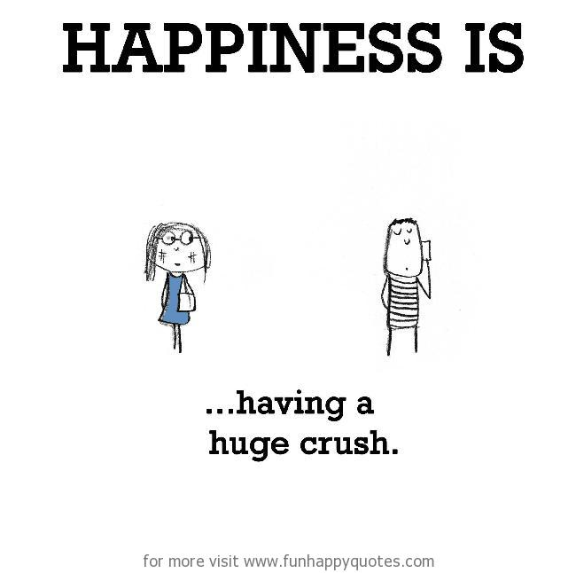 Happiness is, having a huge crush. - Funny & Happy