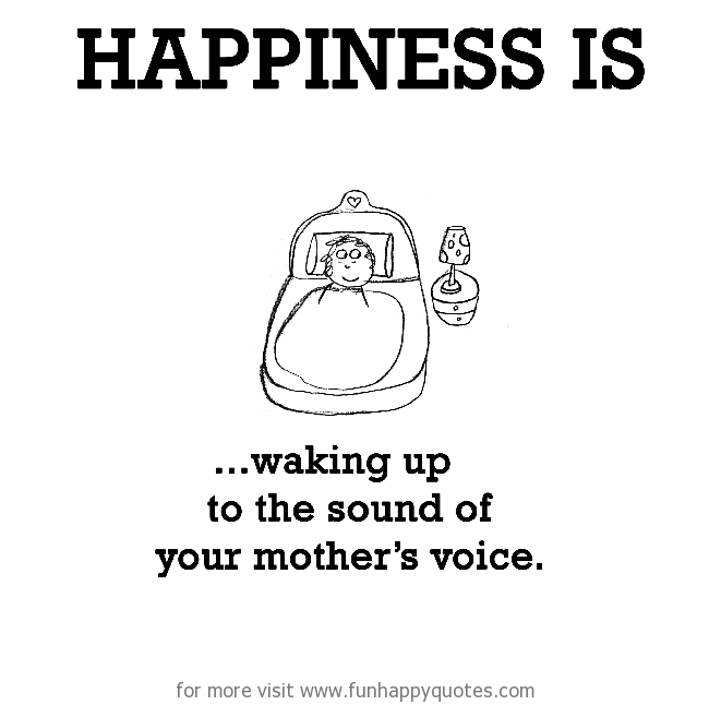 Happiness is, waking up to the sound of your mother's voice.
