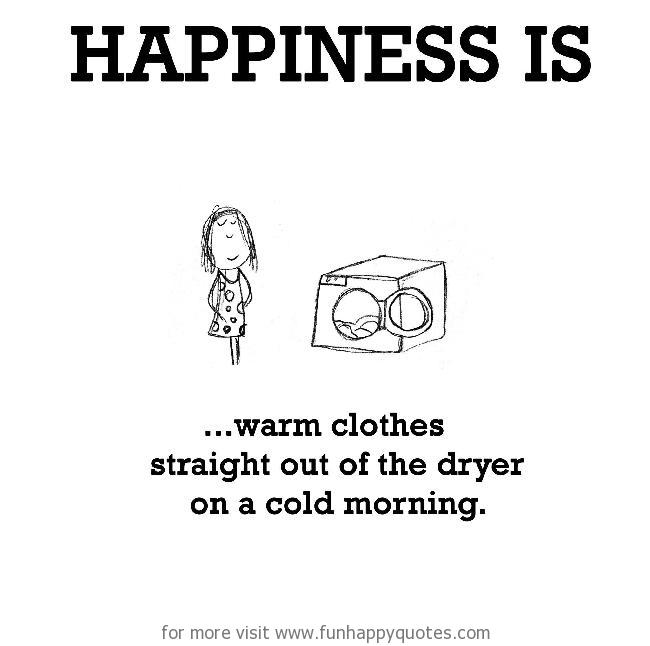 Happiness is, warm clothes straight out of the dryer.