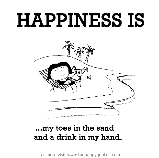 Happiness is, my toes in the sand and a drink in my hand.