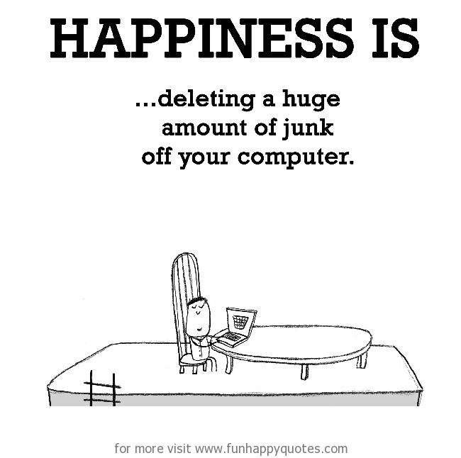 Happiness is, deleting junk off your computer.