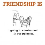 Friendship is, going to a restaurant in our pyjamas.