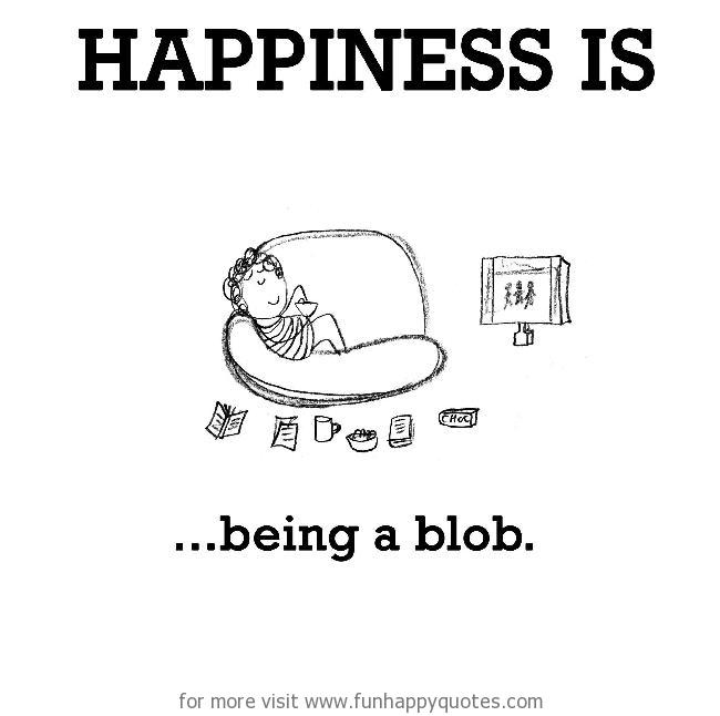 Happiness is, being a blob.