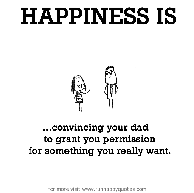 Happiness is, convincing your dad.