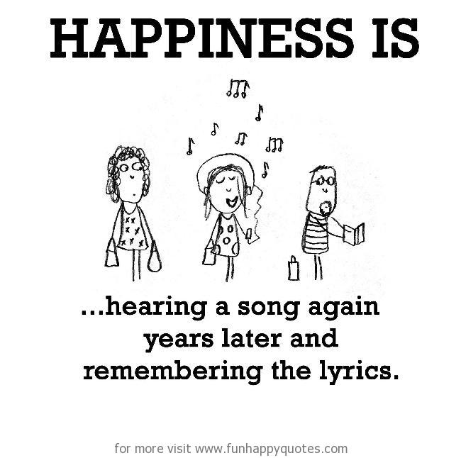 Happiness is, hearing a song again years later.