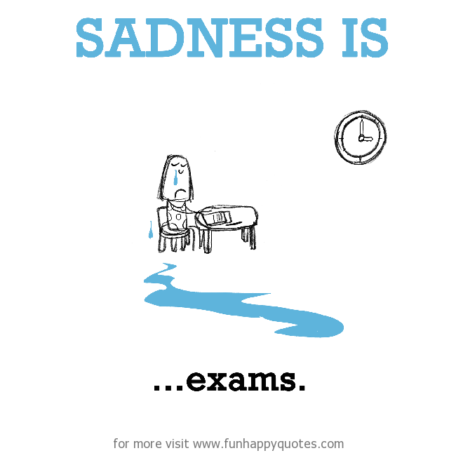 Sadness is, exams.