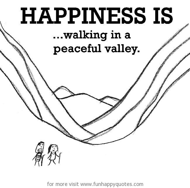 Happiness is, walking in a peaceful valley.