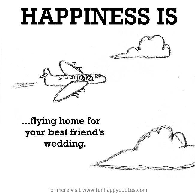 Happiness is, flying home for your best friend's wedding.