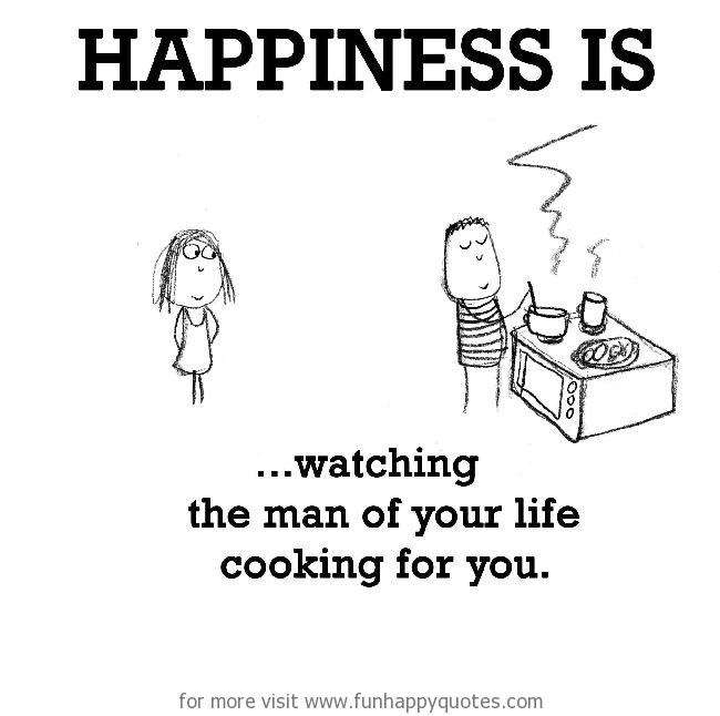 Happiness is, watching the man of your life cooking for you.