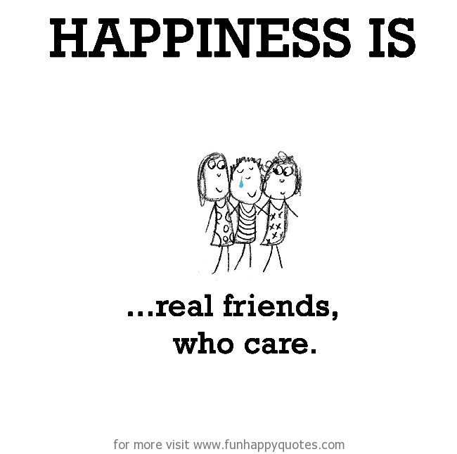 Happiness is, real friends, who care.