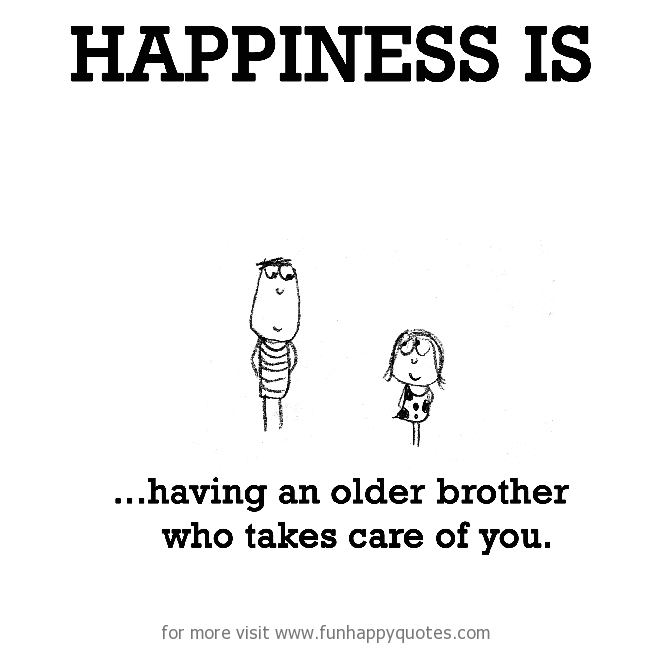 Happiness is, having an older brother who takes care of you.