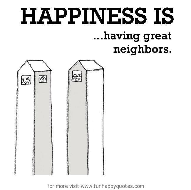 Happiness is, having great neighbors. - Funny & Happy