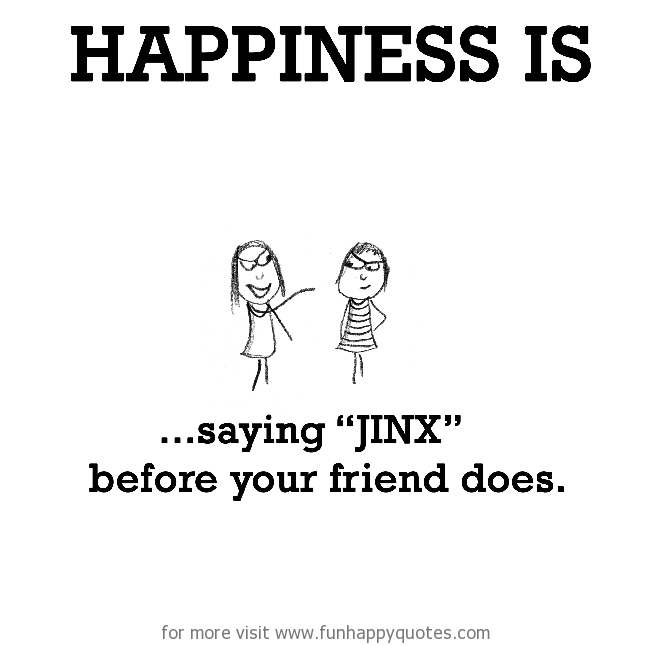 """Happiness is, saying """"jinx"""" before your friend does."""
