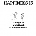 Happiness is, acting like a total freak to annoy someone.