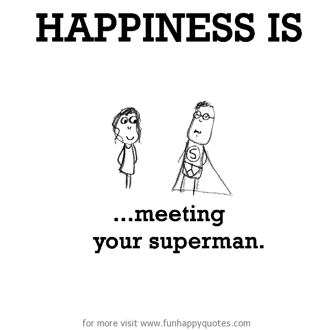 Happiness is, meeting your superman.