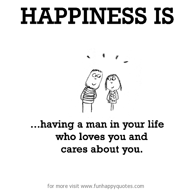 Happiness is, having a man in your life who loves you.