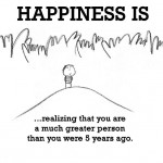 Happiness is, realizing that you are a much greater person than you were 5 years ago.