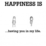 Happiness is, having you in my life.