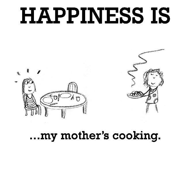 Happiness is, my mother's cooking.