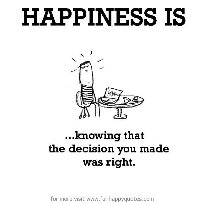Happiness is, knowing that the decision you made was right.