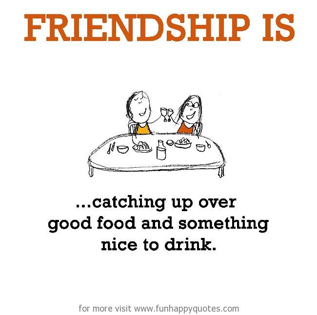Friendship is, catching up over good food and something nice to drink.