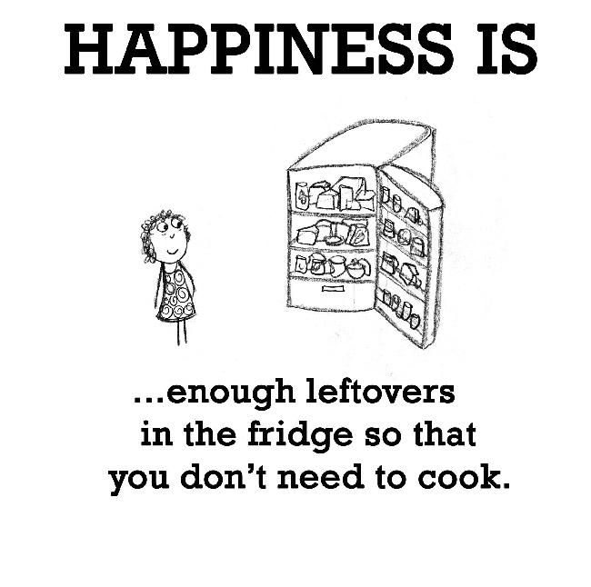 Happiness is, enough leftovers in the fridge.