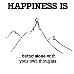 Happiness is, being alone with your own thoughts.