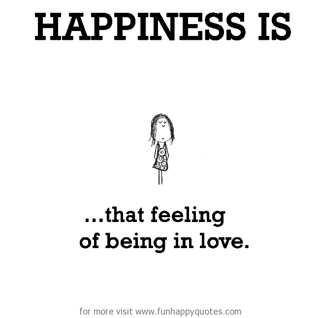 Happiness is, that feeling of being in love.