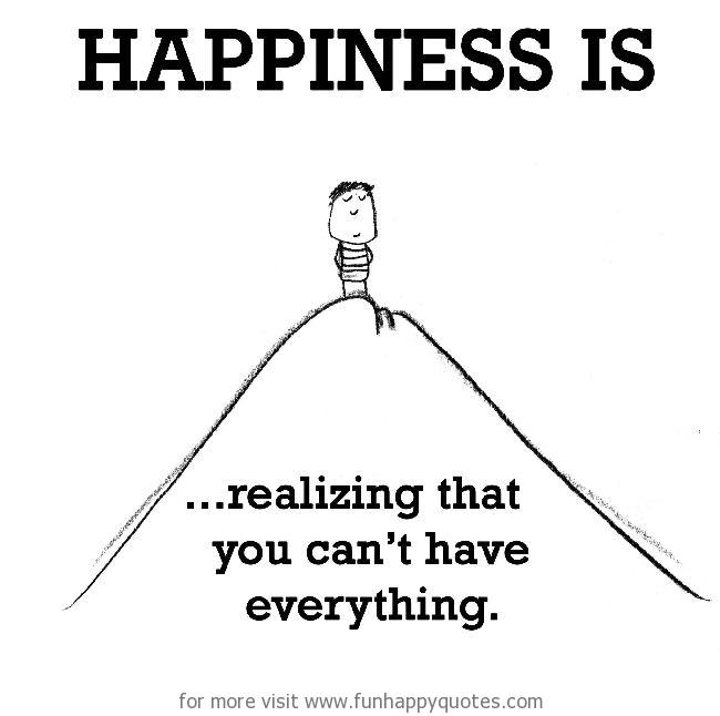 Happiness is, realizing that you can't have everything.