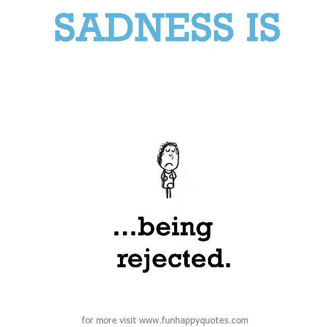 Sadness is, being rejected.