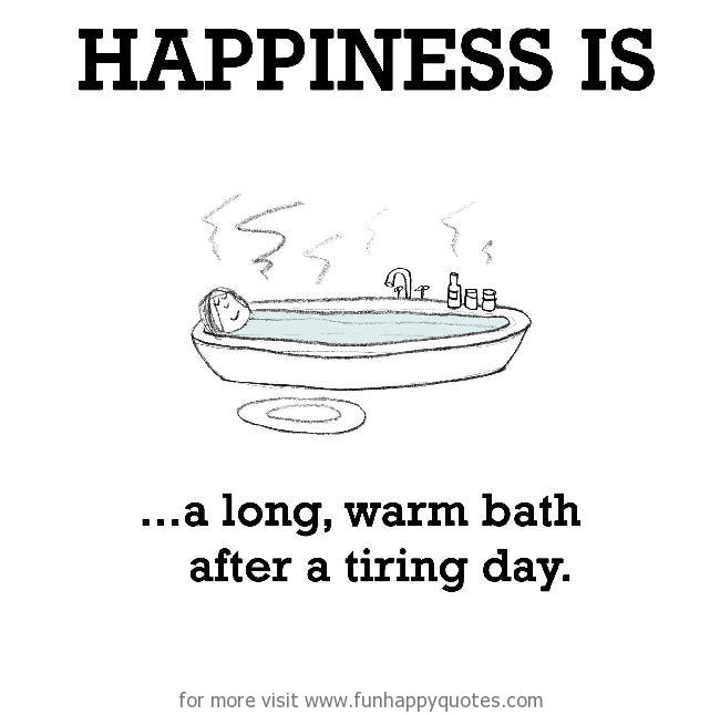 Happiness is, a long, warm bath after a tiring day.