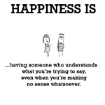 Happiness is, having someone who understands.