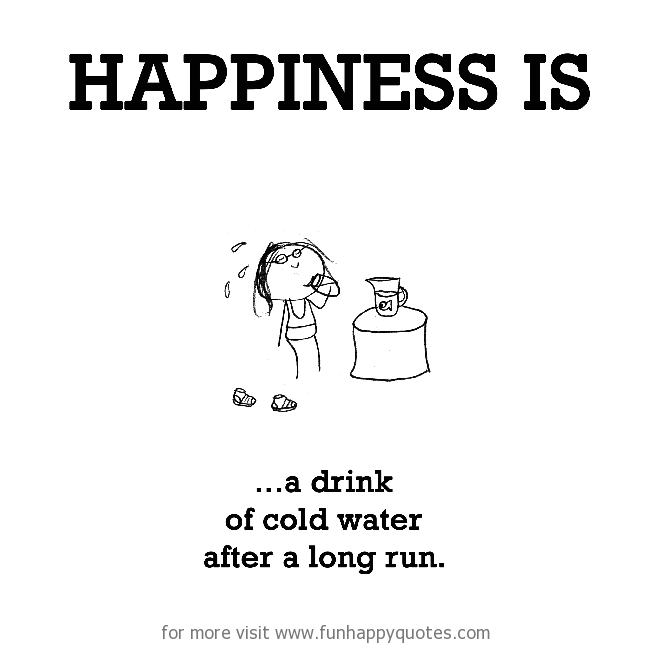Happiness is, a drink of cold water after a long run.